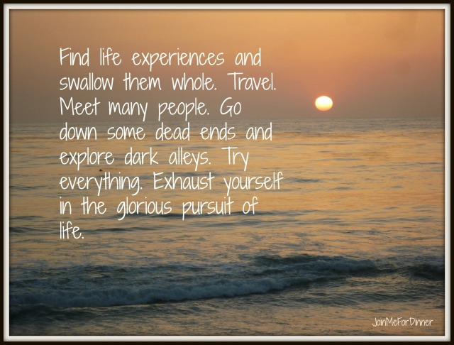 Find life experiences and swallow them whole